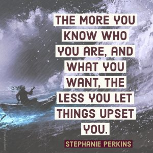 The more you know who you are, and what you want, the less you let things upset you. - Stephanie Perkins