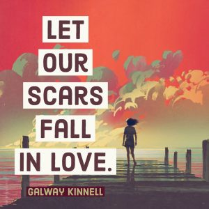 Let our scars fall in love. - Galway Kinnell