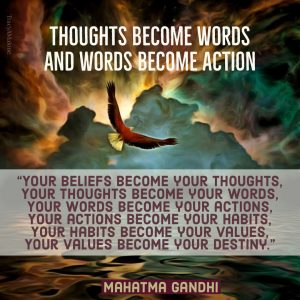 "Thoughts become words and words become action: ""Your beliefs become your thoughts, your thoughts become your words, your words become your actions, your actions become your habits, your habits become your values, your values become your destiny."" - Mahatma Gandhi"