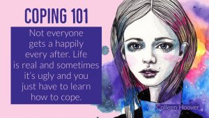 Coping 101: Not everyone gets a happily ever after. Life is real and sometimes it's ugly and you just have to learn how to cope. - Colleen Hoover