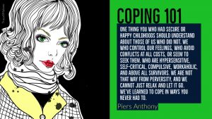 Coping 101: One thing you who had secure or happy childhoods should understand about those of us who did not, we who control our feelings, who avoid conflicts at all costs, or seem to seek them, who are hypersensitive, self-critical, compulsive, workaholic, and above all survivors, we are not that way from perversity, and we cannot just relax and let it go. We've learned to cope in ways you never had to. - Piers Anthony