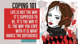 Coping 101: Life is not the way it's supposed to be, it's the way it is. The way you cope with it is what makes the difference. - Virginia Satir