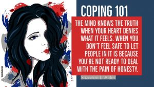 Coping 101: The mind knows the truth when your heart denies what it feels. When you don't feel safe to let people in it is because you're not ready to deal with the pain of honesty. - Shannon L. Alder