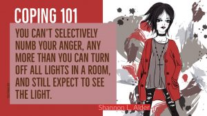 Coping 101: You can't selectively numb your anger, any more than you can turn off all lights in a room and still expect to see the light. - Shannon L. Adler