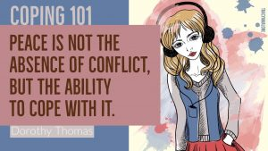 Coping 101: Peace is not the absence of conflict, but the ability to cope with it. - Dorothy Thomas