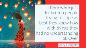 There were just fucked-up people trying to cope as best they knew how with things they had no understanding of. - Mary Coughlan