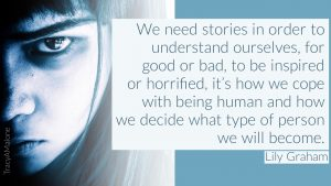We need stories in order to understand ourselves, for good or bad, to be inspired or horrified, it's how we cope with being human and how we decide what type of person we will become. - Lily Graham