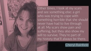 Other times, I look at my scars and see something else: a girl who was trying to cope with something horrible that she should never have had to live through at all. My scars show pain and suffering, but they also show my will to survive. They're part of my history that'll always be there. - Cheryl Rainfield