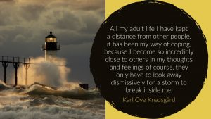 All my adult life I have kept a distance from other people, it has been my way of coping, because I become so incredibly close to others in my thoughts and feelings of course, they only have to look away dismissively for a storm to break inside me. - Karl Ove Knausgard