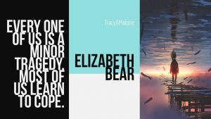 Every one of us is a minor tragedy. Most of us learn to cope. - Elizabeth Bear