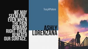We may seem fine even when the pain remains right there beneath our surface. - Ashly Lorenzana