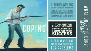 "Coping 101: What does ""to cope"" mean? 1. To deal with and attempt to overcome problems and difficulties - often used with learning to cope with the demands of something. 2. To maintain a contest or combat usually on even terms or with success 3. To deal with and try to find solutions for problems."