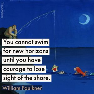 You cannot swim for new horizons until you have courage to lose sight of shore. - William Faulkner