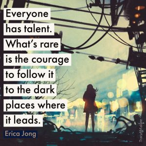 Everyone has talent. What's rare is the courage to follow it to the dark places where it leads. - Erica Jong
