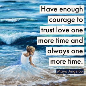 Have enough courage to trust, love one more time and always one more time. - Maya Angelou