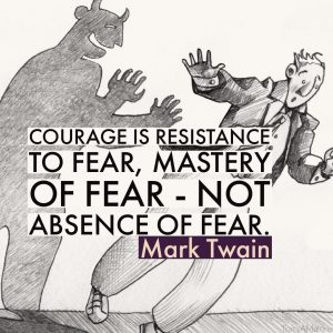 Courage is resistance to fear, mastery of fear - not absence of fear. - Mark Twain