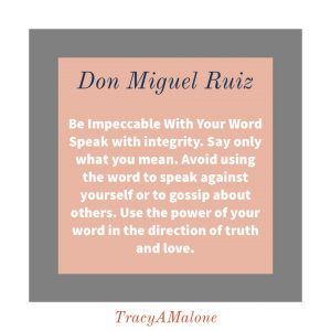 Be impeccable with your word, speak with integrity. Say only what you mean. Avoid using the word to speak against yourself or to gossip about others. Use the power of your word in the direction of truth and love. - Don Miguel Ruiz
