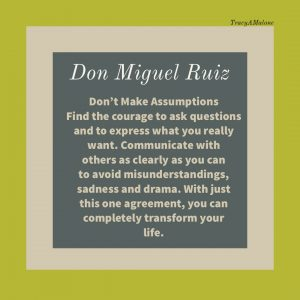 Don't make assumptions, find the courage to ask questions and to express what you really want. Communicate with others as clearly as you can to avoid misunderstandings, sadness and drama. With just this one agreement, you can completely transform your life. - Don Miguel Ruiz