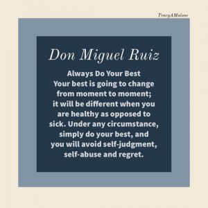 Always do your best. Your best is going to change from moment to moment; it will be different when you are healthy as opposed to sick. Under any circumstance, simply do your best, and you will avoid self-judgment, self-abuse and regret. - Don Miguel Ruiz