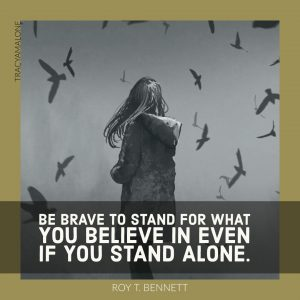 Be brave to stand for what you believe in even if you stand alone. - Roy T. Bennett