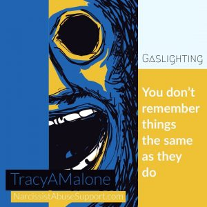 Gaslighting: You don't remember things the same as they do. - TracyAMalone