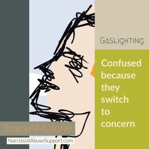 Gaslighting: Confused because they switch to concern. - TracyAMalone
