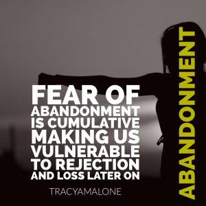 Fear of abandonment is cumulative making us vulnerable to rejection and loss later on. - Tracy A Malone