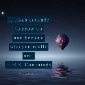 """It takes courage to grow up and become who you really are."" - E.E. Cummings"
