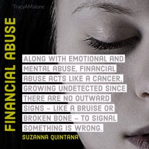 """Along with emotional and mental abuse, financial abuse acts like a cancer, growing undetected since there are no outward signs - like a bruise or broken bone - to signal something is wrong."" - Suzanna Quintana"