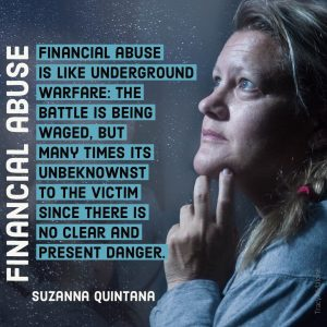 """Financial abuse is like underground warfare: The battle is being waged, but many times it's unbeknownst to the victim since there is no clear and present danger."" - Suzanna Quintana"