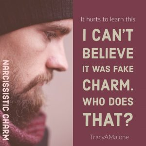 Narcissistic Charm: It hurts to learn this. I can't believe it was fake charm. Who does that? - Tracy A Malone
