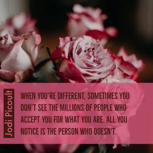 """""""When you're different, sometimes you don't see the millions of people who accept you for what you are. All you notice is the person who doesn't."""" - Jodi Picoult"""