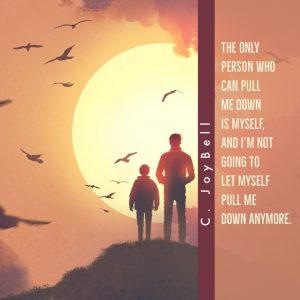"""The only person who can pull me down is myself, and I'm not going to let myself pull me down anymore."" - C. Joybell"