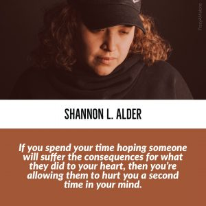 """If you spend your time hoping someone will suffer the consequences for what they did to your heart, then you're allowing them to hurt you a second time in your mind."" - Shannon L. Alder"