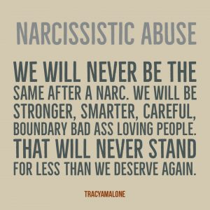Narcissistic Abuse: We will never be the same after a narc. We will be stronger, smarter, careful, boundary bad ass loving people. That will never stand for less than we deserve again. - Tracy A Malone