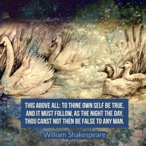 """""""This above all: to thine own self be true, and it must follow, as the night the day, thou canst not then be false to any man."""" - William Shakespeare"""