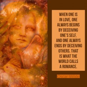 """""""When one is in love, one always begins by deceiving one's self, and one always ends by deceiving others. That is what the world calls a romance."""" - Oscar Wilde"""