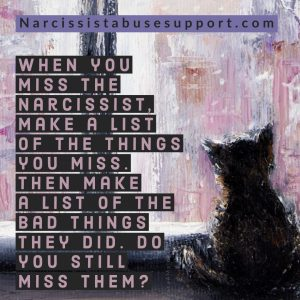 When you miss the narcissist, make a list of the things you miss. Then make a list of the bad things they did. Do you still miss them? - NarcissistAbuseSupport.com