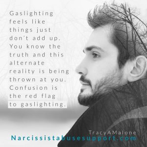 Gaslighting feels like things just don't add up. You know the truth and this alternate reality is being thrown at you. Confusion is the red flag to gaslighting. - NarcissistAbuseSupport.com