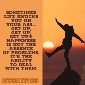 Sometimes life knocks you on your ass... Get up, Get up, Get up!!! Happiness is not the absence of problems, it's the ability to deal with them. - Steve Maraboli