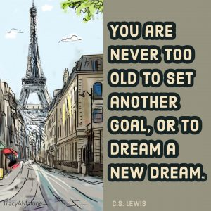You are never too old to set another goal, or to dream a new dream. - C.S. Lewis