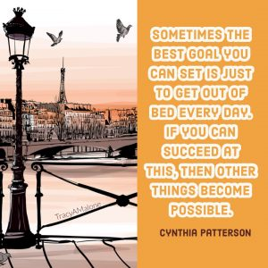 Sometimes the best goal you can set is just to get out of bed every day. If you can succeed at this, then other things become possible. - Cynthia Patterson