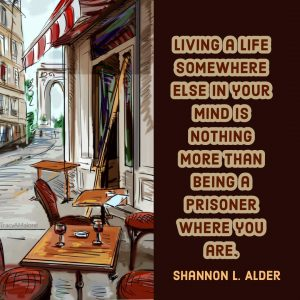 Living a life somewhere else in your mind is nothing more than being a prisoner where you are. - Shannon L. Alder