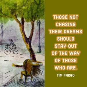 Those not chasing their dreams should stay out of the way of those who are. - Tim Fargo
