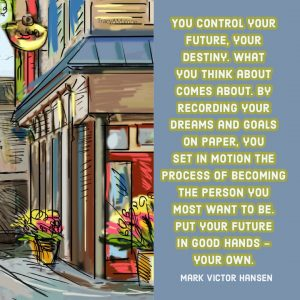 You control your future, your destiny. What you think about come about. By recording your dreams and goals on paper, you set in motion the process of becoming the person you most want to be. Put your future in good hands - your own. - Mark Victor Hansen