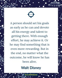 A person should set his goals as early as he can and devote all his energy and talent to getting there. With enough effort, he may achieve it. Or he may find something that is even more rewarding, but in the end, no matter what the outcome, he will know he has been alive. - Walt Disney