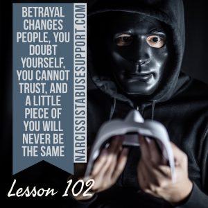 Betrayal changes people, you doubt yourself, you cannot trust, and a little piece of you will never be the same. - NarcissistAbuseSupport.com