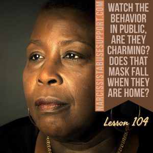 Watch the behavior in public, are they charming? Does that mask fall when they are home? - NarcissistAbuseSupport.com