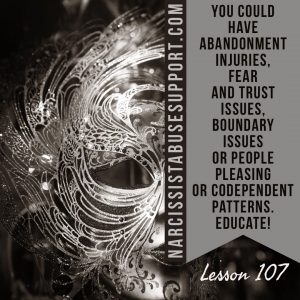 You could have abandonment injuries, fear and trust issues. Boundary issues or people pleasing or codependent patterns. Educate! - NarcissistAbuseSupport.com