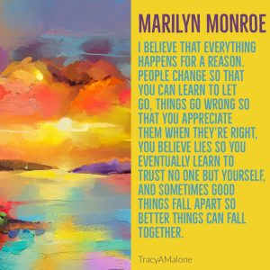 I believe that everything happens for a reason. People change so that you can learn to let go. Things go wrong so that you appreciate them when they're right, you believe lies so you eventually learn to trust no one but yourself, and sometimes good things fall apart so better things can fall together. - Marilyn Monroe